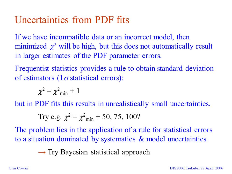 6 Uncertainties from PDF fits Glen CowanDIS2006, Tsukuba, 22 April, 2006 If we have incompatible data or an incorrect model, then minimized  2 will be high, but this does not automatically result in larger estimates of the PDF parameter errors.