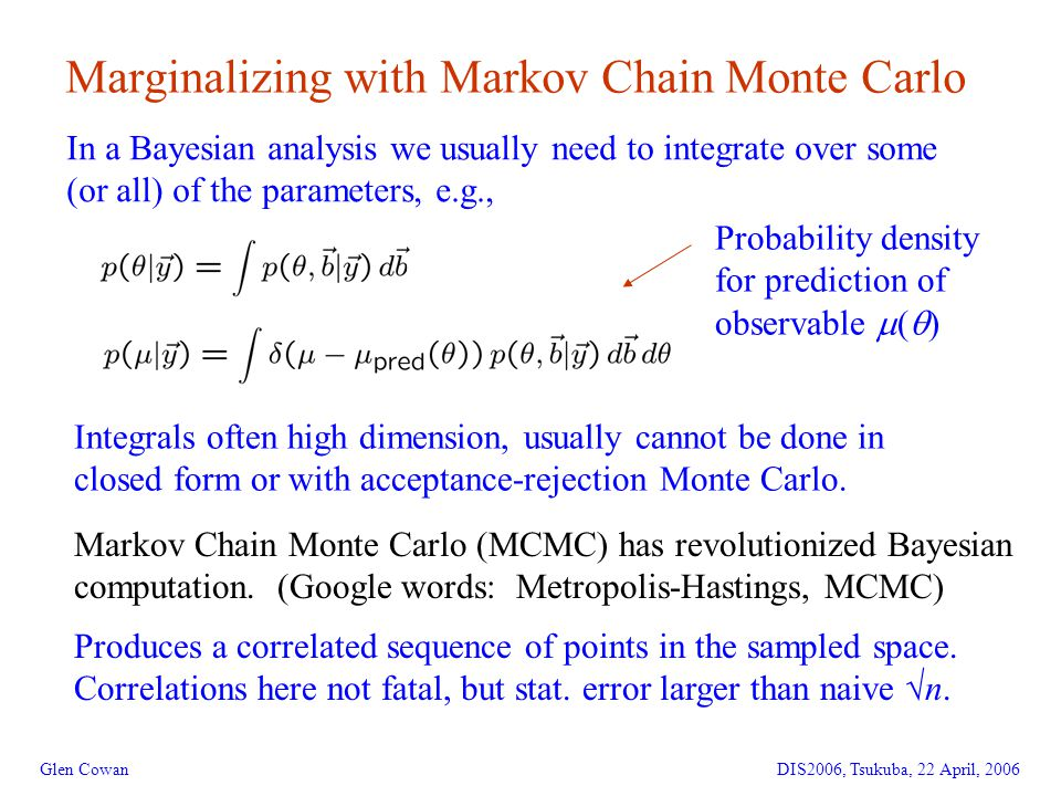 9 Marginalizing with Markov Chain Monte Carlo Glen CowanDIS2006, Tsukuba, 22 April, 2006 In a Bayesian analysis we usually need to integrate over some (or all) of the parameters, e.g., Probability density for prediction of observable  (  ) Integrals often high dimension, usually cannot be done in closed form or with acceptance-rejection Monte Carlo.