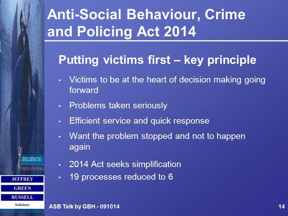 Anti-Social Behaviour, Crime and Policing Act 2014 Putting victims first – key principle Victims to be at the heart of decision making going forward Problems taken seriously Efficient service and quick response Want the problem stopped and not to happen again 2014 Act seeks simplification 19 processes reduced to 6 ASB Talk by GBH - 09101414