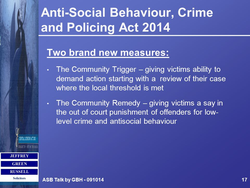 Anti-Social Behaviour, Crime and Policing Act 2014 Two brand new measures: The Community Trigger – giving victims ability to demand action starting with a review of their case where the local threshold is met The Community Remedy – giving victims a say in the out of court punishment of offenders for low- level crime and antisocial behaviour ASB Talk by GBH - 09101417