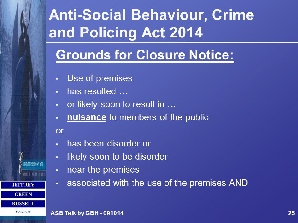 Anti-Social Behaviour, Crime and Policing Act 2014 Grounds for Closure Notice: Use of premises has resulted … or likely soon to result in … nuisance to members of the public or has been disorder or likely soon to be disorder near the premises associated with the use of the premises AND ASB Talk by GBH - 09101425