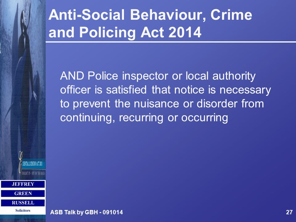 Anti-Social Behaviour, Crime and Policing Act 2014 AND Police inspector or local authority officer is satisfied that notice is necessary to prevent the nuisance or disorder from continuing, recurring or occurring ASB Talk by GBH - 09101427