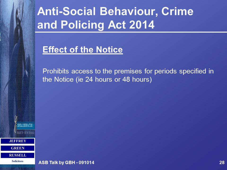 Anti-Social Behaviour, Crime and Policing Act 2014 Effect of the Notice Prohibits access to the premises for periods specified in the Notice (ie 24 hours or 48 hours) ASB Talk by GBH - 09101428