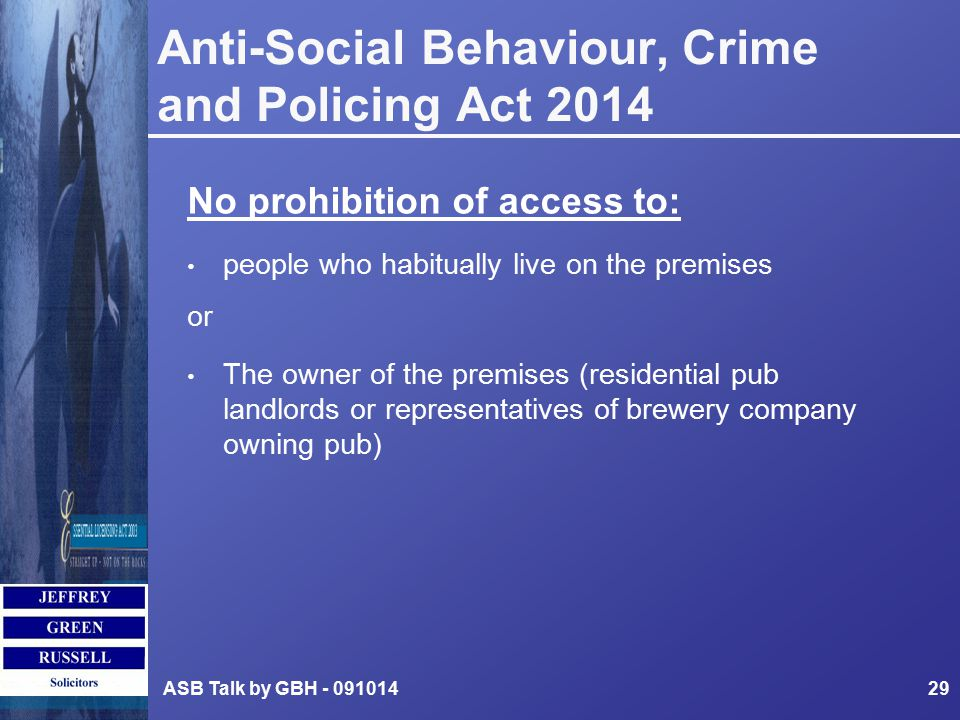 Anti-Social Behaviour, Crime and Policing Act 2014 No prohibition of access to: people who habitually live on the premises or The owner of the premises (residential pub landlords or representatives of brewery company owning pub) ASB Talk by GBH - 09101429