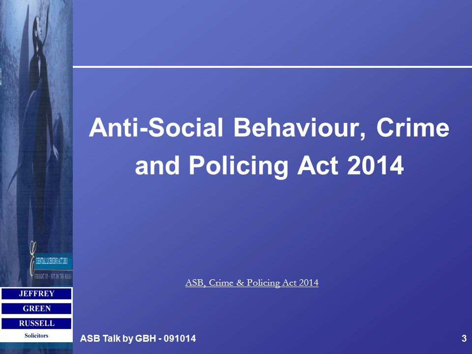 Anti-Social Behaviour, Crime and Policing Act 2014 ASB Talk by GBH - 0910143 ASB, Crime & Policing Act 2014