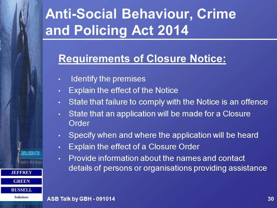 Anti-Social Behaviour, Crime and Policing Act 2014 Requirements of Closure Notice: Identify the premises Explain the effect of the Notice State that failure to comply with the Notice is an offence State that an application will be made for a Closure Order Specify when and where the application will be heard Explain the effect of a Closure Order Provide information about the names and contact details of persons or organisations providing assistance ASB Talk by GBH - 09101430