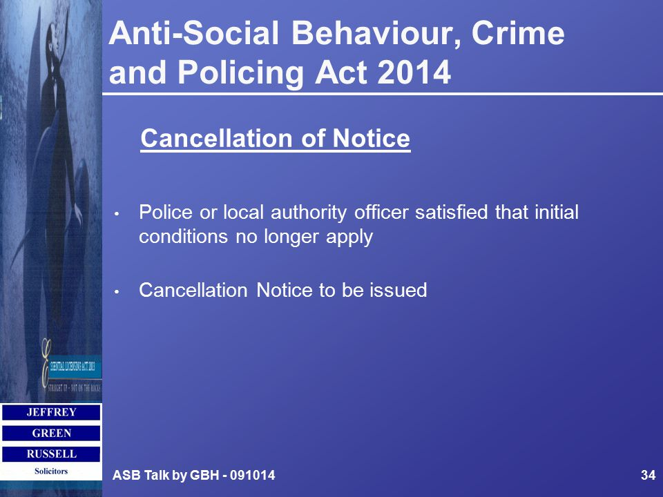 Anti-Social Behaviour, Crime and Policing Act 2014 Police or local authority officer satisfied that initial conditions no longer apply Cancellation Notice to be issued ASB Talk by GBH - 09101434 Cancellation of Notice