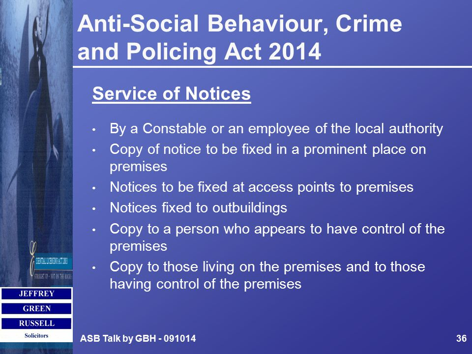 Anti-Social Behaviour, Crime and Policing Act 2014 Service of Notices By a Constable or an employee of the local authority Copy of notice to be fixed in a prominent place on premises Notices to be fixed at access points to premises Notices fixed to outbuildings Copy to a person who appears to have control of the premises Copy to those living on the premises and to those having control of the premises ASB Talk by GBH - 09101436