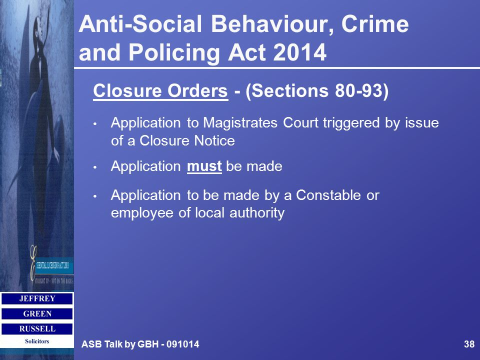 Anti-Social Behaviour, Crime and Policing Act 2014 Closure Orders - (Sections 80-93) Application to Magistrates Court triggered by issue of a Closure Notice Application must be made Application to be made by a Constable or employee of local authority ASB Talk by GBH - 09101438