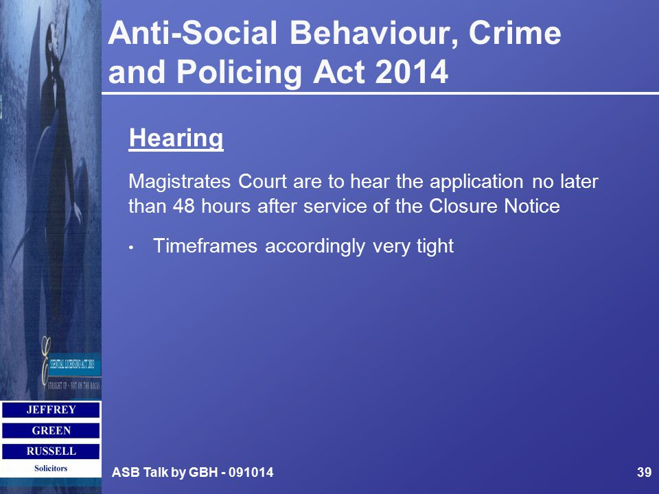 Anti-Social Behaviour, Crime and Policing Act 2014 Hearing Magistrates Court are to hear the application no later than 48 hours after service of the Closure Notice Timeframes accordingly very tight ASB Talk by GBH - 09101439