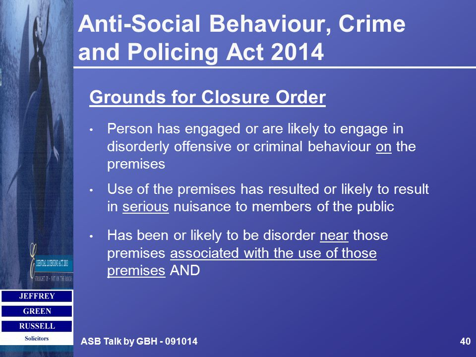 Anti-Social Behaviour, Crime and Policing Act 2014 Grounds for Closure Order Person has engaged or are likely to engage in disorderly offensive or criminal behaviour on the premises Use of the premises has resulted or likely to result in serious nuisance to members of the public Has been or likely to be disorder near those premises associated with the use of those premises AND ASB Talk by GBH - 09101440