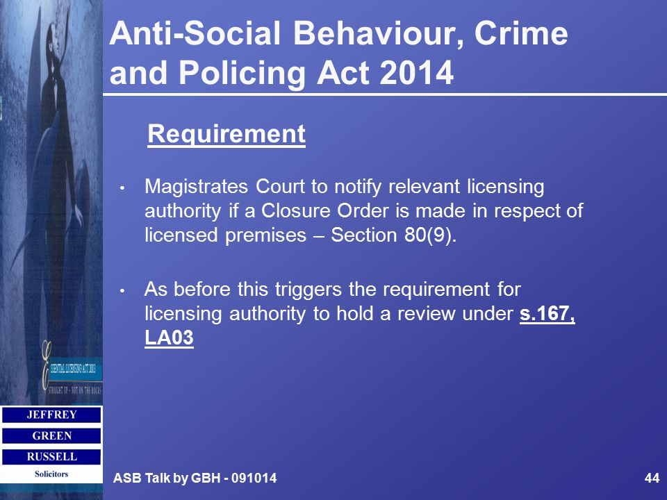 Anti-Social Behaviour, Crime and Policing Act 2014 Magistrates Court to notify relevant licensing authority if a Closure Order is made in respect of licensed premises – Section 80(9).