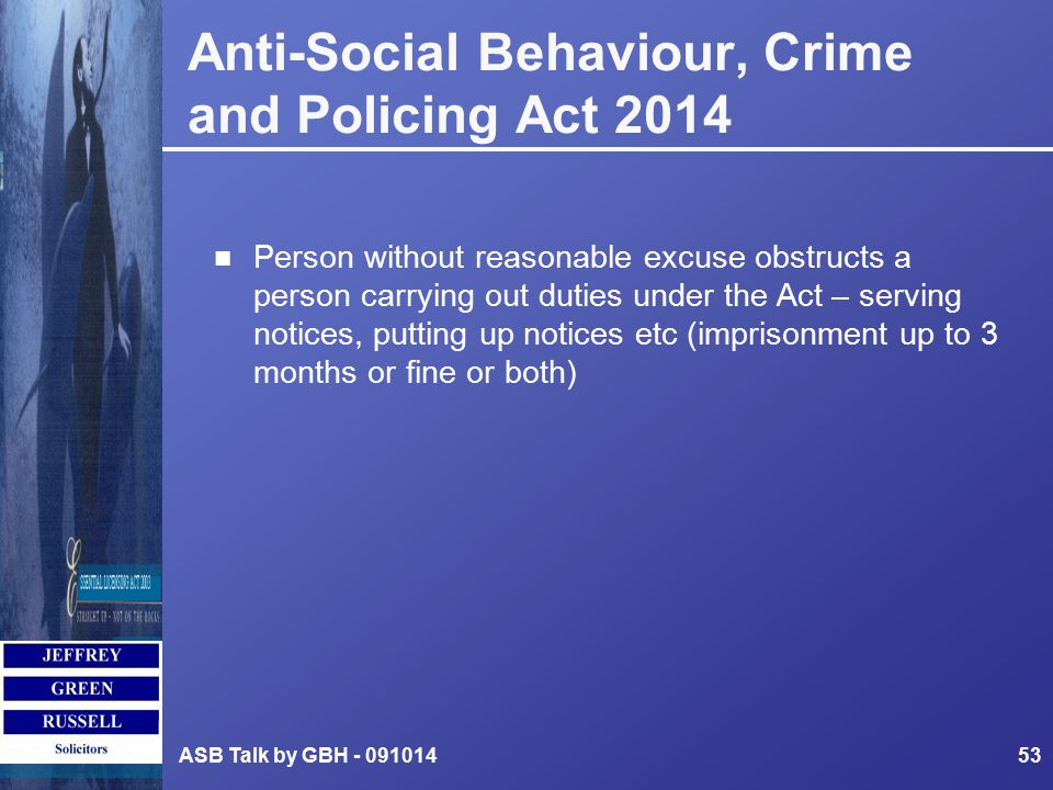 ASB Talk by GBH - 09101453 n Person without reasonable excuse obstructs a person carrying out duties under the Act – serving notices, putting up notices etc (imprisonment up to 3 months or fine or both) Anti-Social Behaviour, Crime and Policing Act 2014