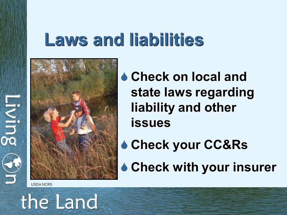 Laws and liabilities  Check on local and state laws regarding liability and other issues  Check your CC&Rs  Check with your insurer USDA NCRS