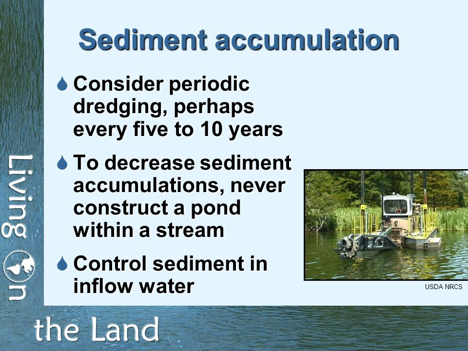 Sediment accumulation  Consider periodic dredging, perhaps every five to 10 years  To decrease sediment accumulations, never construct a pond within a stream  Control sediment in inflow water USDA NRCS