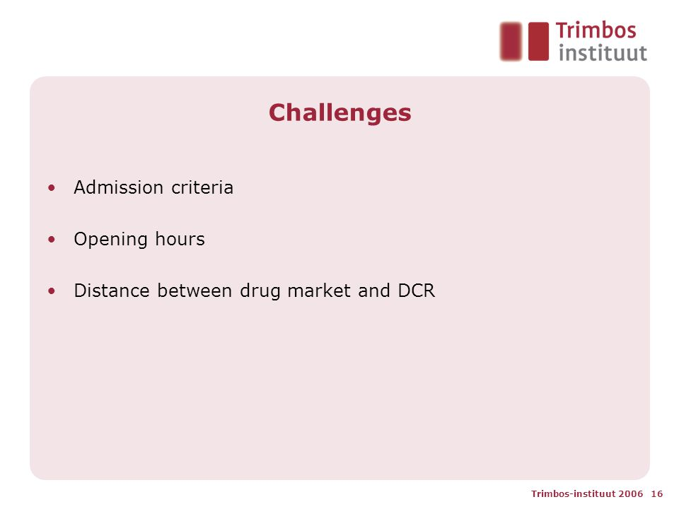 Trimbos-instituut 2006 16 Challenges Admission criteria Opening hours Distance between drug market and DCR