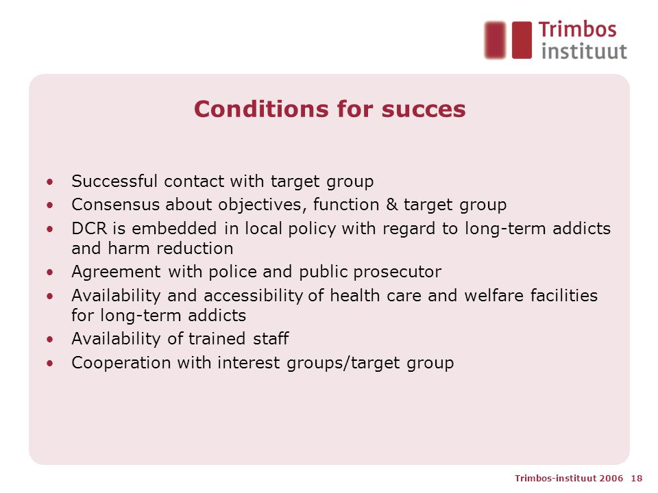 Trimbos-instituut 2006 18 Conditions for succes Successful contact with target group Consensus about objectives, function & target group DCR is embedd