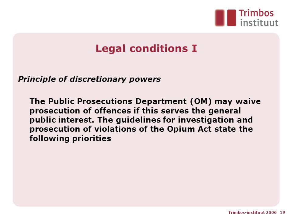 Trimbos-instituut 2006 19 Legal conditions I Principle of discretionary powers The Public Prosecutions Department (OM) may waive prosecution of offences if this serves the general public interest.