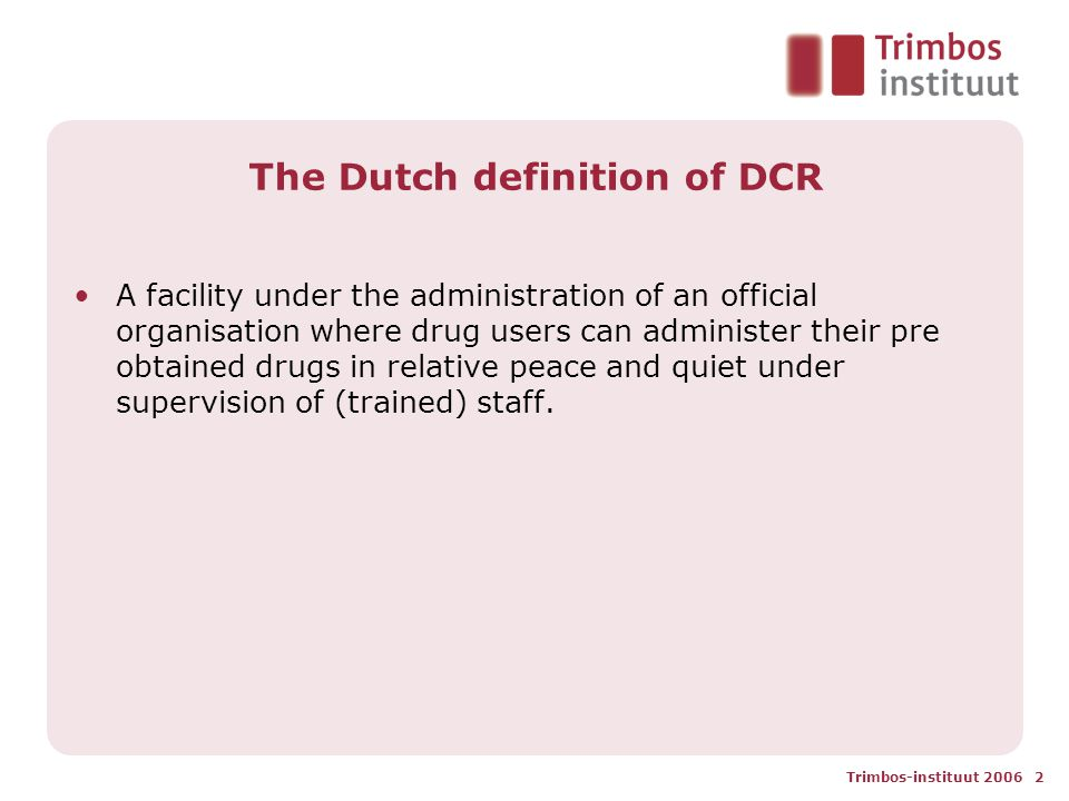 Trimbos-instituut 2006 2 The Dutch definition of DCR A facility under the administration of an official organisation where drug users can administer their pre obtained drugs in relative peace and quiet under supervision of (trained) staff.