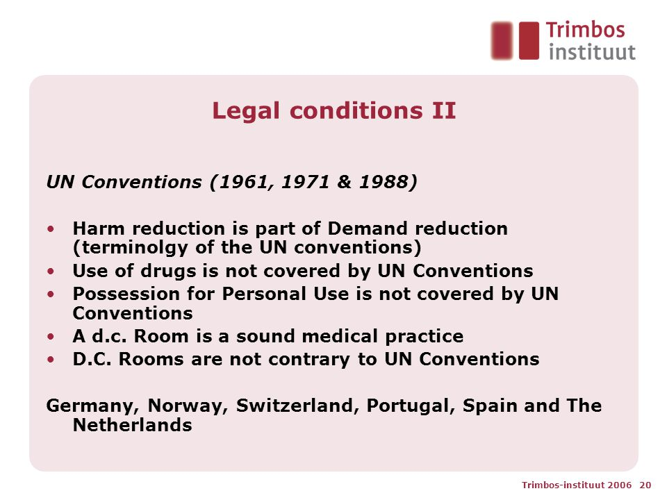 Trimbos-instituut 2006 20 Legal conditions II UN Conventions (1961, 1971 & 1988) Harm reduction is part of Demand reduction (terminolgy of the UN conventions) Use of drugs is not covered by UN Conventions Possession for Personal Use is not covered by UN Conventions A d.c.