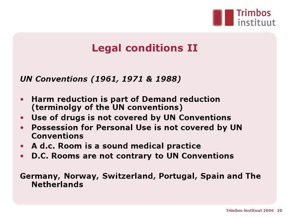 Trimbos-instituut 2006 20 Legal conditions II UN Conventions (1961, 1971 & 1988) Harm reduction is part of Demand reduction (terminolgy of the UN conv