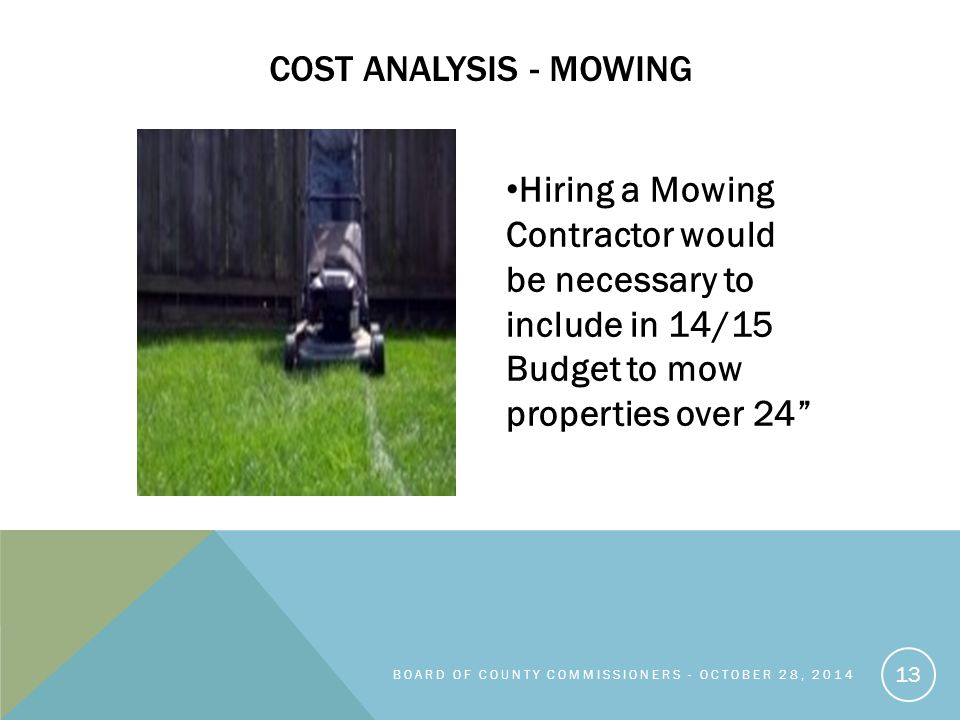 Hiring a Mowing Contractor would be necessary to include in 14/15 Budget to mow properties over 24 COST ANALYSIS - MOWING BOARD OF COUNTY COMMISSIONERS - OCTOBER 28, 2014 13