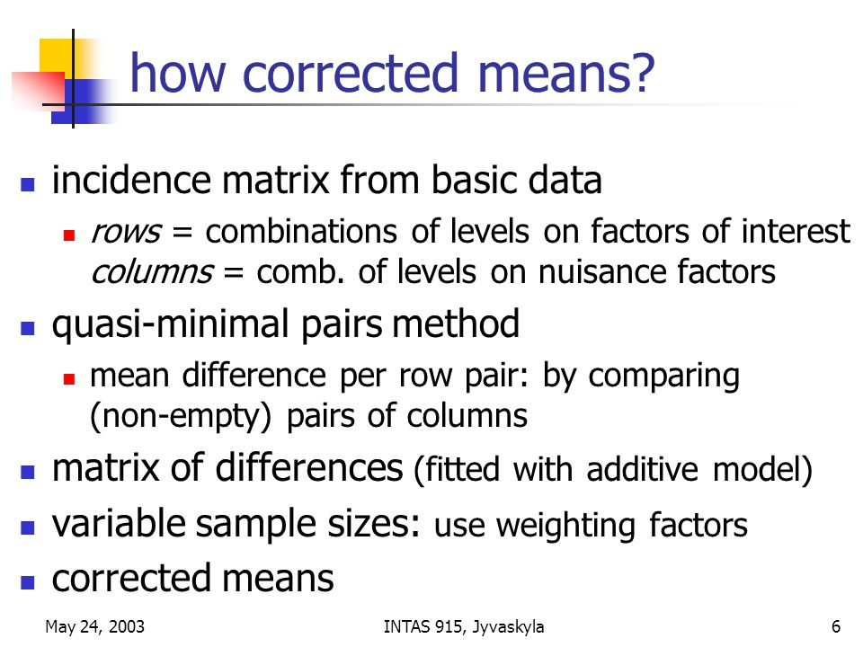 May 24, 2003INTAS 915, Jyvaskyla6 how corrected means? incidence matrix from basic data rows = combinations of levels on factors of interest columns =