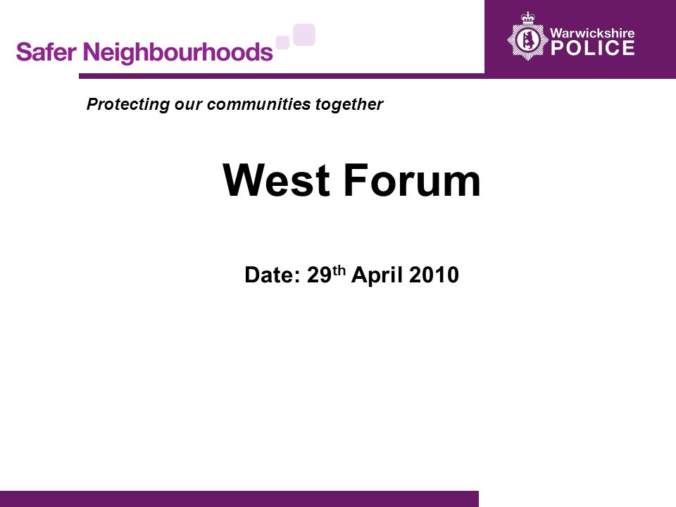 Protecting our communities together West Forum Date: 29 th April 2010