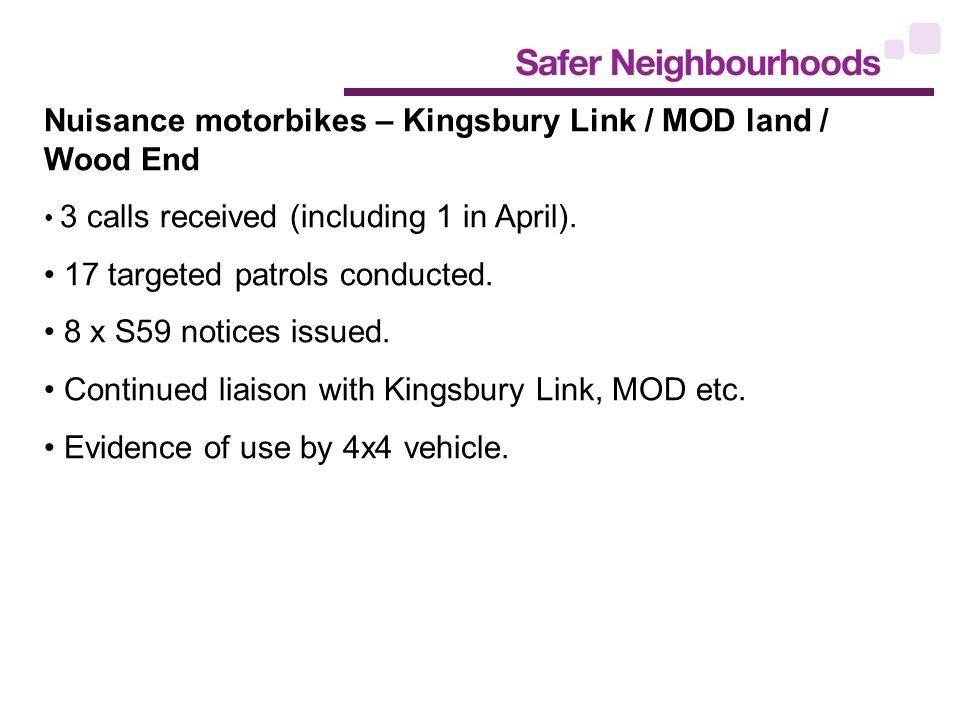 Nuisance motorbikes – Kingsbury Link / MOD land / Wood End 3 calls received (including 1 in April).