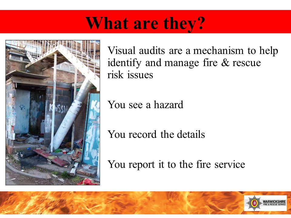 Visual audits are a mechanism to help identify and manage fire & rescue risk issues You see a hazard You record the details You report it to the fire service What are they