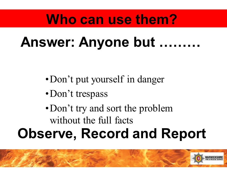 Don't put yourself in danger Don't trespass Don't try and sort the problem without the full facts Who can use them.