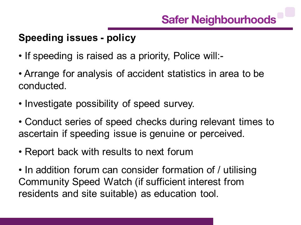 Speeding issues - policy If speeding is raised as a priority, Police will:- Arrange for analysis of accident statistics in area to be conducted.
