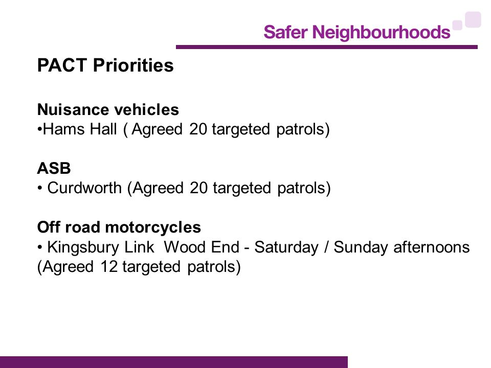 PACT Priorities Nuisance vehicles Hams Hall ( Agreed 20 targeted patrols) ASB Curdworth (Agreed 20 targeted patrols) Off road motorcycles Kingsbury Link Wood End - Saturday / Sunday afternoons (Agreed 12 targeted patrols)