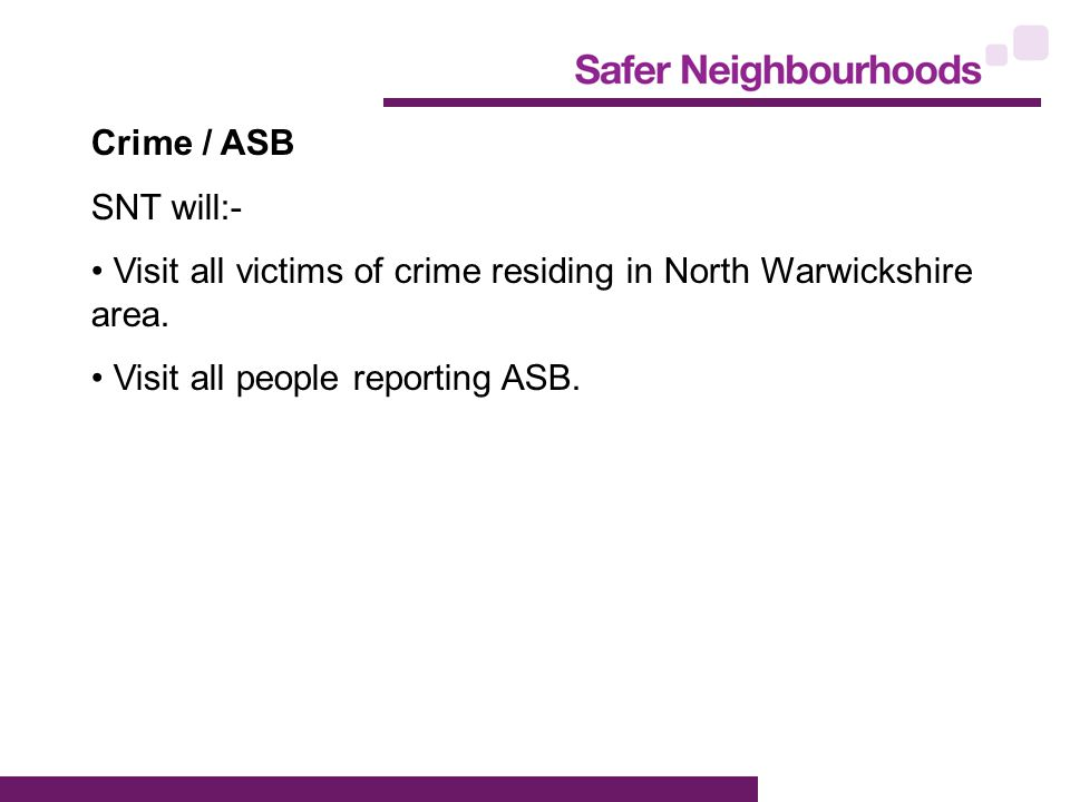 Crime / ASB SNT will:- Visit all victims of crime residing in North Warwickshire area.