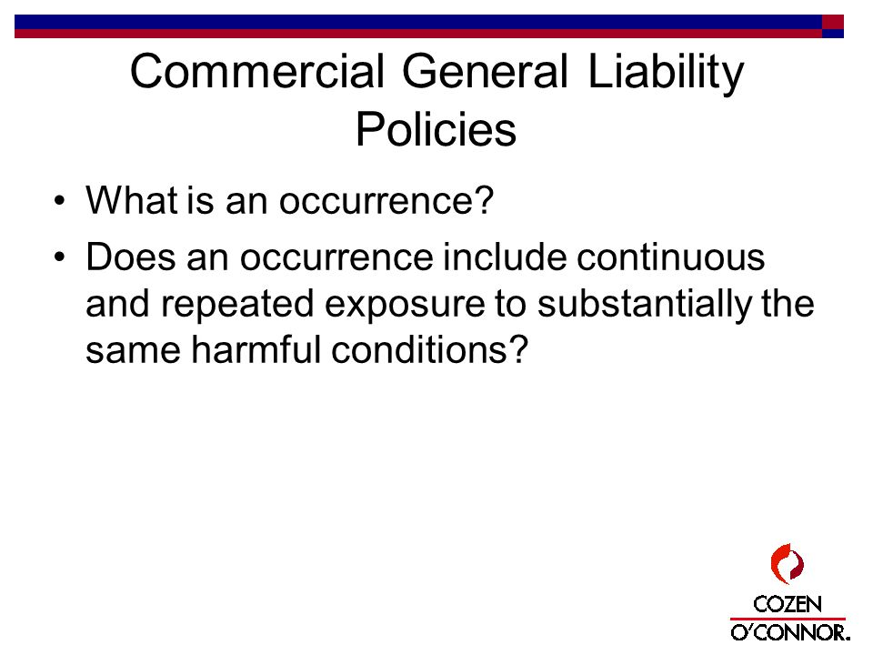 Commercial General Liability Policies What is an occurrence? Does an occurrence include continuous and repeated exposure to substantially the same har