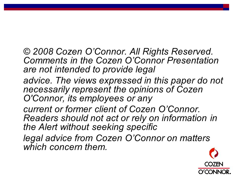 © 2008 Cozen O'Connor. All Rights Reserved. Comments in the Cozen O'Connor Presentation are not intended to provide legal advice. The views expressed