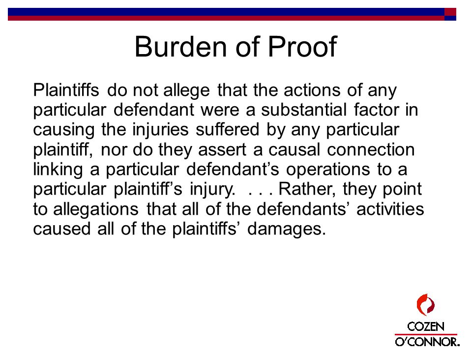 Burden of Proof Plaintiffs do not allege that the actions of any particular defendant were a substantial factor in causing the injuries suffered by any particular plaintiff, nor do they assert a causal connection linking a particular defendant's operations to a particular plaintiff's injury....