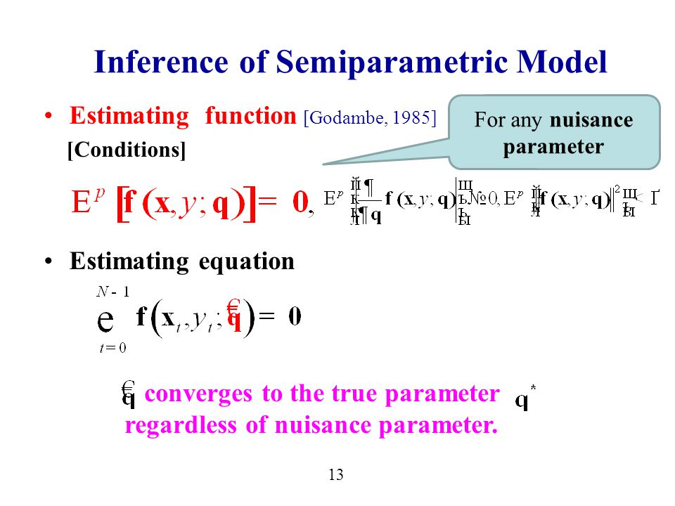 Estimating function [Godambe, 1985] [Conditions] Estimating equation 13 Inference of Semiparametric Model converges to the true parameter regardless of nuisance parameter.