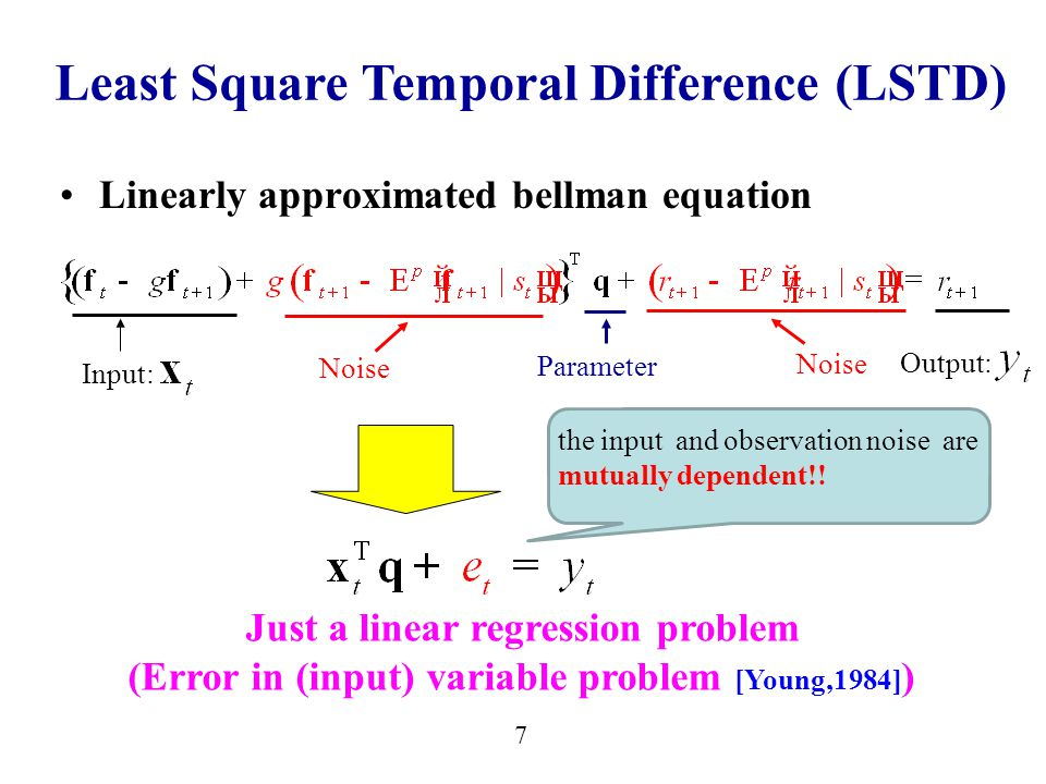 7 Linearly approximated bellman equation Parameter Noise Just a linear regression problem (Error in (input) variable problem [Young,1984] ) Input: Output: Least Square Temporal Difference (LSTD) the input and observation noise are mutually dependent!!
