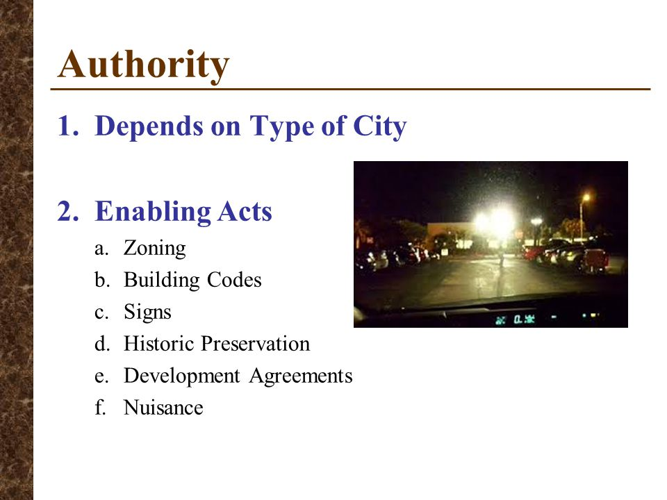 Authority 1.Depends on Type of City 2.Enabling Acts a.Zoning b.Building Codes c.Signs d.Historic Preservation e.Development Agreements f.Nuisance