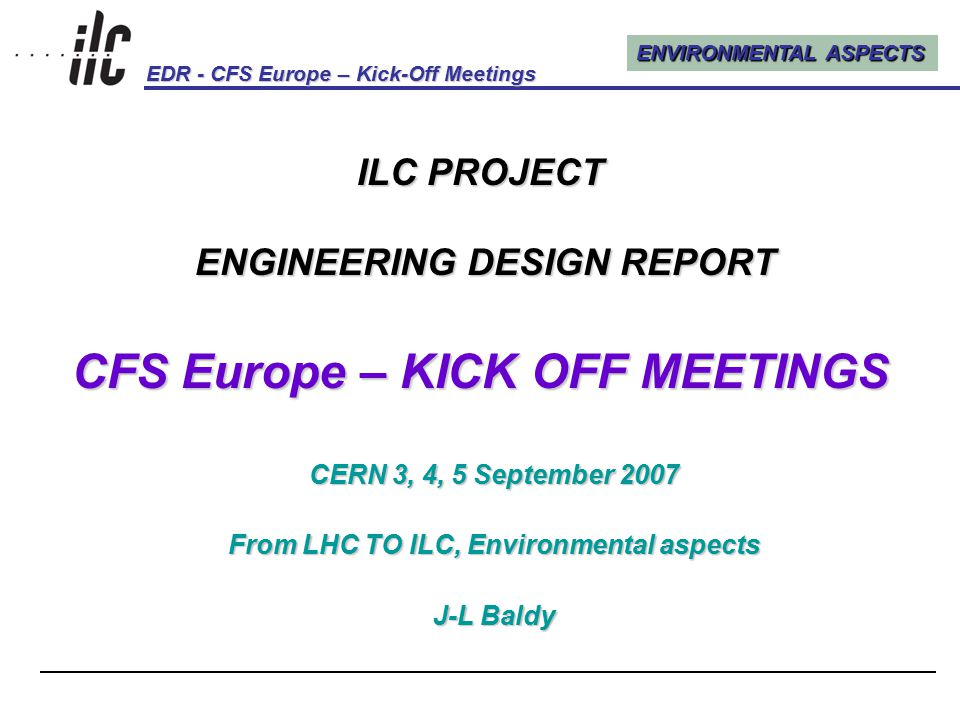 ENVIRONMENTAL ASPECTS EDR - CFS Europe – Kick-Off Meetings Kick-Off Meetings, CERN, 3, 4, 5 September 20071 ILC PROJECT ENGINEERING DESIGN REPORT CFS Europe – KICK OFF MEETINGS CERN 3, 4, 5 September 2007 From LHC TO ILC, Environmental aspects J-L Baldy