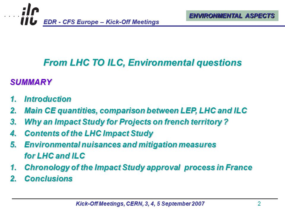 ENVIRONMENTAL ASPECTS EDR - CFS Europe – Kick-Off Meetings Kick-Off Meetings, CERN, 3, 4, 5 September 20072 From LHC TO ILC, Environmental questions SUMMARY 1.Introduction 2.Main CE quantities, comparison between LEP, LHC and ILC 3.Why an Impact Study for Projects on french territory .