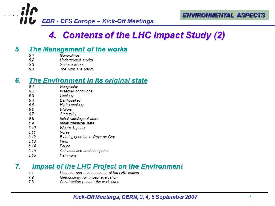 ENVIRONMENTAL ASPECTS EDR - CFS Europe – Kick-Off Meetings Kick-Off Meetings, CERN, 3, 4, 5 September 20078 4.Contents of the LHC Impact Study (3) 7.4Operation phase : the completed structures 7.5Visual impact 7.5Visual impact 7.6Radiological impact 7.7Spoil treament 7.8Waste treatment 7.9Consequences on water resources 7.10Noise and vibration 7.11Transportation, traffic and road network 7.12Electrical consumption 7.13Land property impact 7.14Impact on flora and fauna 7.15Impact on safety 7.16Socio-economical impact 8.Proposed measures to avoid, mitigate or compensate impacts 8.1Buildings and their surroundings 8,2Networks 8,3Dump areas 8.4Protection against noise pollution 8.6Road improvements 8.7Protection of water resources 8.8Energy saving measures 8.9Controls measures 8.10Consequences of an earthquake 8.11Cost of measures taken to mitigate environmental impact