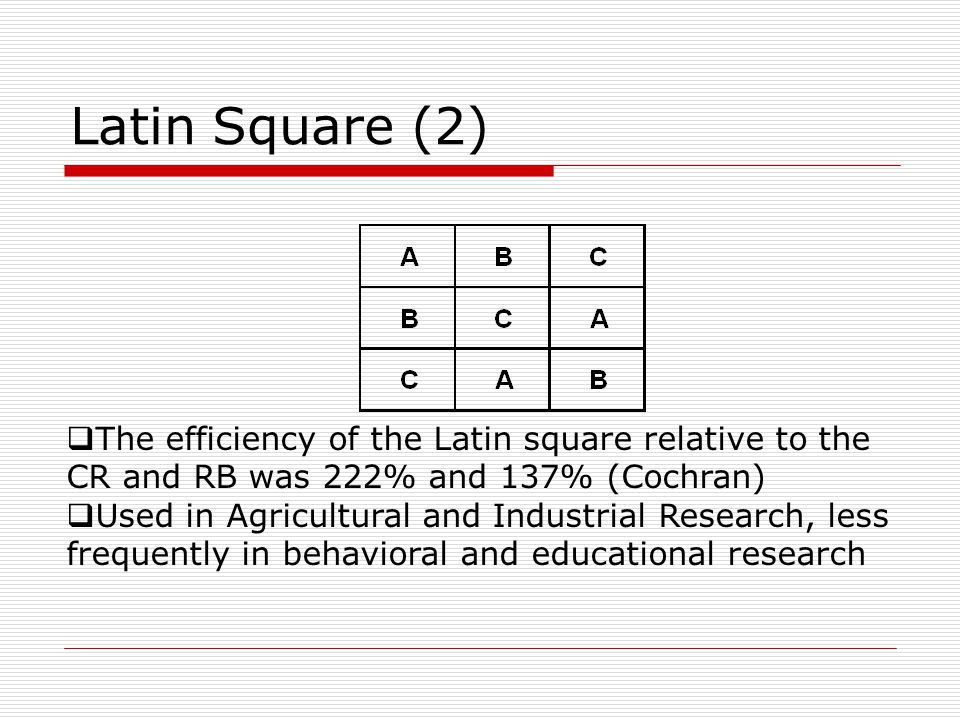 Latin Square (2)  The efficiency of the Latin square relative to the CR and RB was 222% and 137% (Cochran)  Used in Agricultural and Industrial Research, less frequently in behavioral and educational research