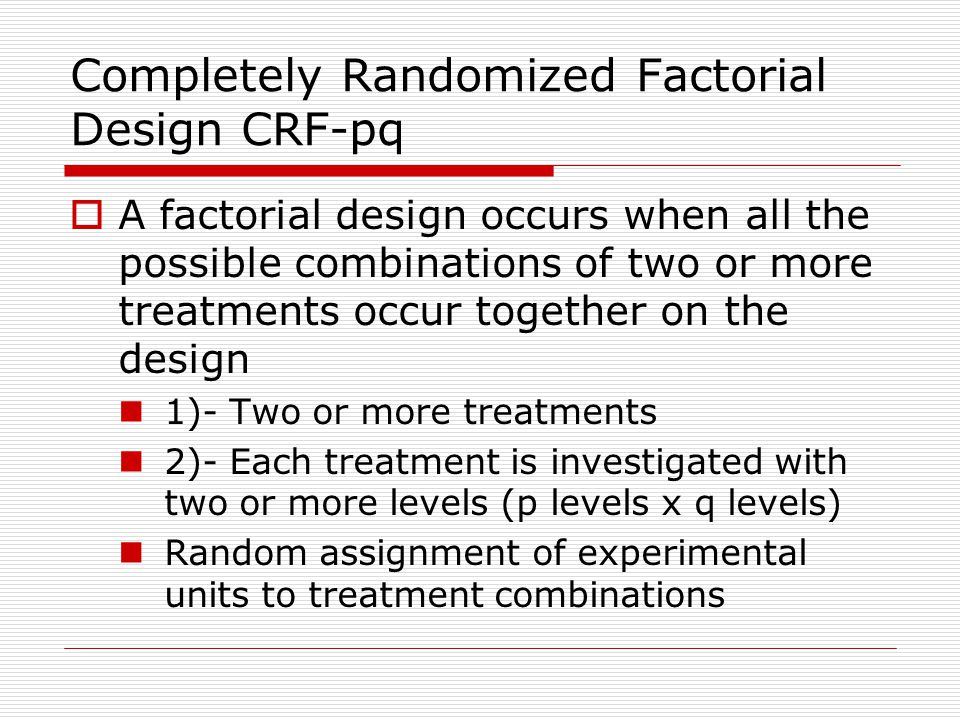 Completely Randomized Factorial Design CRF-pq  A factorial design occurs when all the possible combinations of two or more treatments occur together on the design 1)- Two or more treatments 2)- Each treatment is investigated with two or more levels (p levels x q levels) Random assignment of experimental units to treatment combinations
