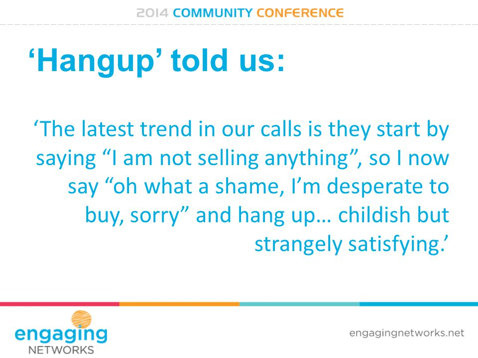 'Hangup' told us: 'The latest trend in our calls is they start by saying I am not selling anything , so I now say oh what a shame, I'm desperate to buy, sorry and hang up… childish but strangely satisfying.'