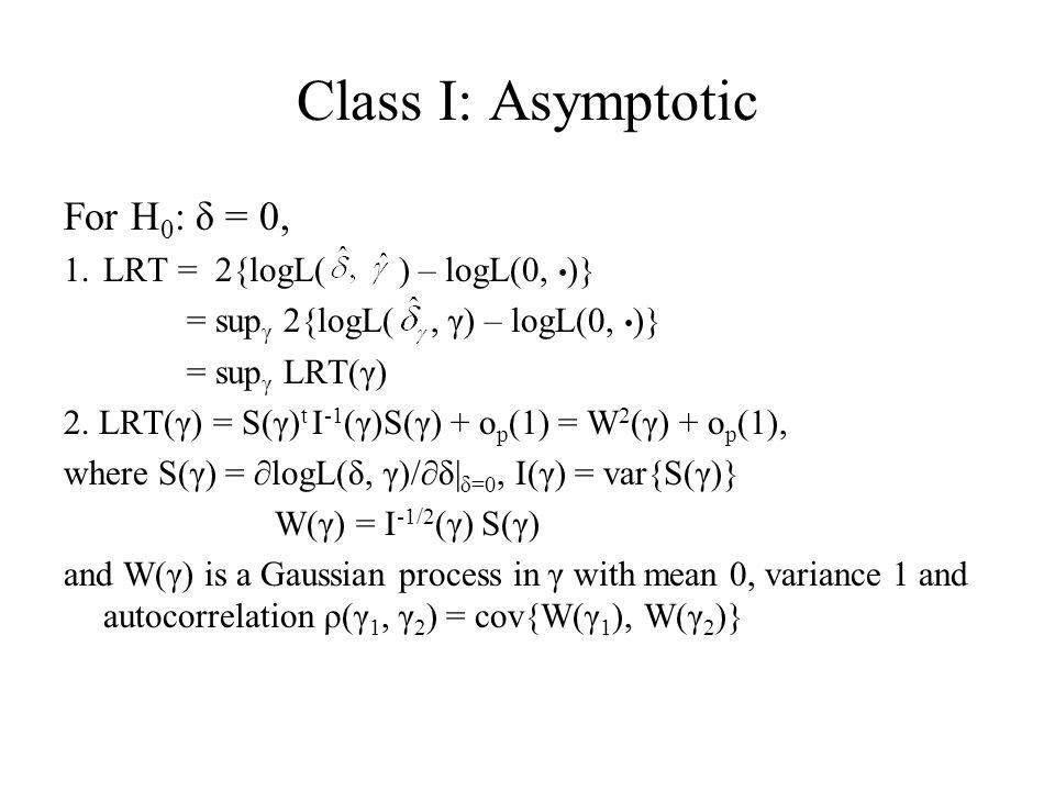Class I: Asymptotic For H 0 : δ = 0, 1.LRT = 2{logL( ) – logL(0, )} = sup γ 2{logL(, γ) – logL(0, )} = sup γ LRT(γ) 2. LRT(γ) = S(γ) t I -1 (γ)S(γ) +
