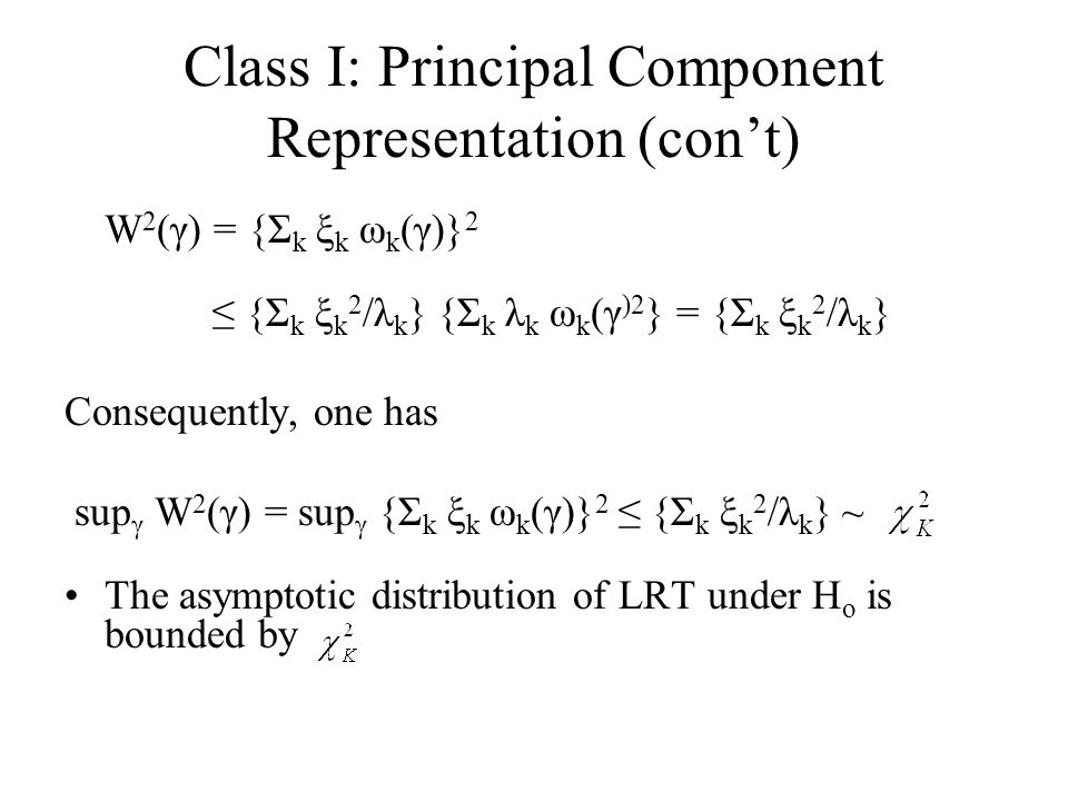 Class I: Principal Component Representation (con't) W 2 (γ) = {Σ k ξ k ω k (γ)} 2 ≤ {Σ k ξ k 2 /λ k } {Σ k λ k ω k (γ )2 } = {Σ k ξ k 2 /λ k } Consequently, one has sup γ W 2 (γ) = sup γ {Σ k ξ k ω k (γ)} 2 ≤ {Σ k ξ k 2 /λ k } ~ The asymptotic distribution of LRT under H o is bounded by