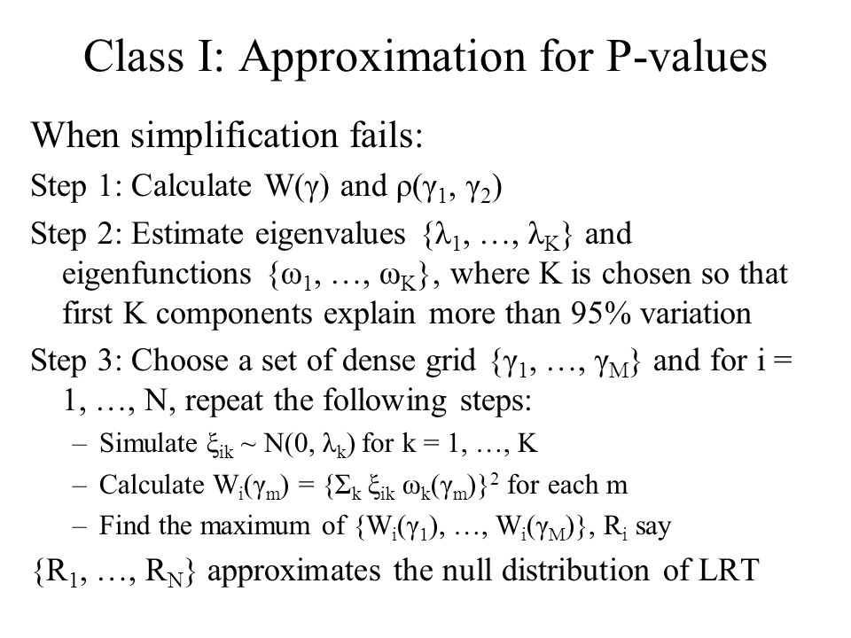 Class I: Approximation for P-values When simplification fails: Step 1: Calculate W(γ) and ρ(γ 1, γ 2 ) Step 2: Estimate eigenvalues {λ 1, …, λ K } and eigenfunctions {ω 1, …, ω K }, where K is chosen so that first K components explain more than 95% variation Step 3: Choose a set of dense grid {γ 1, …, γ M } and for i = 1, …, N, repeat the following steps: –Simulate ξ ik ~ N(0, λ k ) for k = 1, …, K –Calculate W i (γ m ) = {Σ k ξ ik ω k (γ m )} 2 for each m –Find the maximum of {W i (γ 1 ), …, W i (γ M )}, R i say {R 1, …, R N } approximates the null distribution of LRT