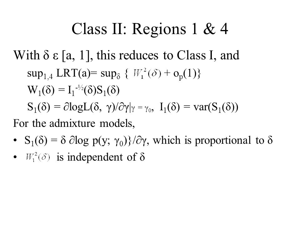 Class II: Regions 1 & 4 With δ ε [a, 1], this reduces to Class I, and sup 1,4 LRT(a)= sup δ { + o p (1)} W 1 (δ) = I 1 -½ (δ)S 1 (δ) S 1 (δ) = ∂logL(δ, γ)/∂γ| γ = γ 0, I 1 (δ) = var(S 1 (δ)) For the admixture models, S 1 (δ) = δ ∂log p(y; γ 0 )}/∂γ, which is proportional to δ is independent of δ
